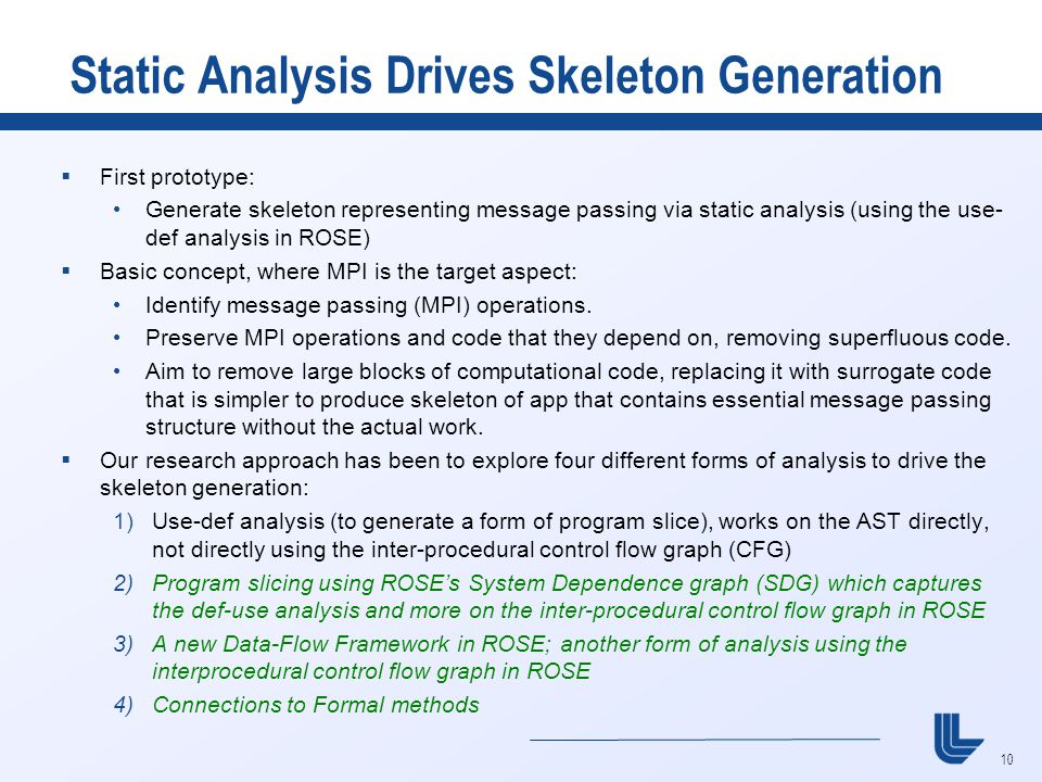 10 Static Analysis Drives Skeleton Generation  First prototype: Generate skeleton representing message passing via static analysis (using the use- def analysis in ROSE)  Basic concept, where MPI is the target aspect: Identify message passing (MPI) operations.