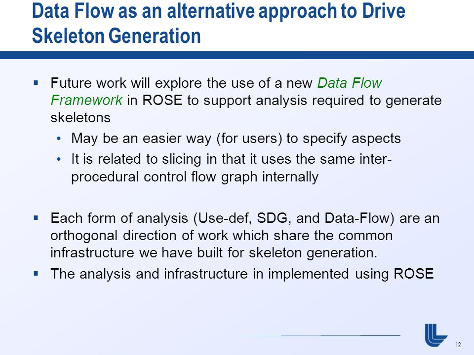 12 Data Flow as an alternative approach to Drive Skeleton Generation  Future work will explore the use of a new Data Flow Framework in ROSE to support analysis required to generate skeletons May be an easier way (for users) to specify aspects It is related to slicing in that it uses the same inter- procedural control flow graph internally  Each form of analysis (Use-def, SDG, and Data-Flow) are an orthogonal direction of work which share the common infrastructure we have built for skeleton generation.