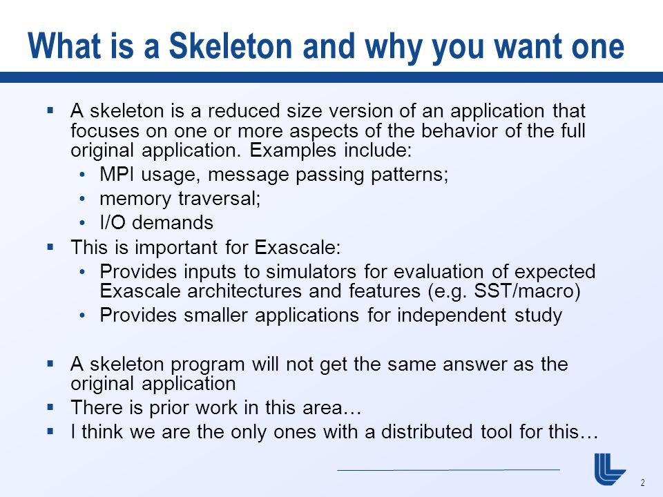 2 What is a Skeleton and why you want one  A skeleton is a reduced size version of an application that focuses on one or more aspects of the behavior of the full original application.