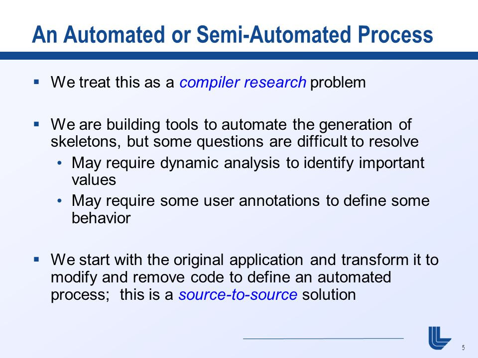5 An Automated or Semi-Automated Process  We treat this as a compiler research problem  We are building tools to automate the generation of skeletons, but some questions are difficult to resolve May require dynamic analysis to identify important values May require some user annotations to define some behavior  We start with the original application and transform it to modify and remove code to define an automated process; this is a source-to-source solution