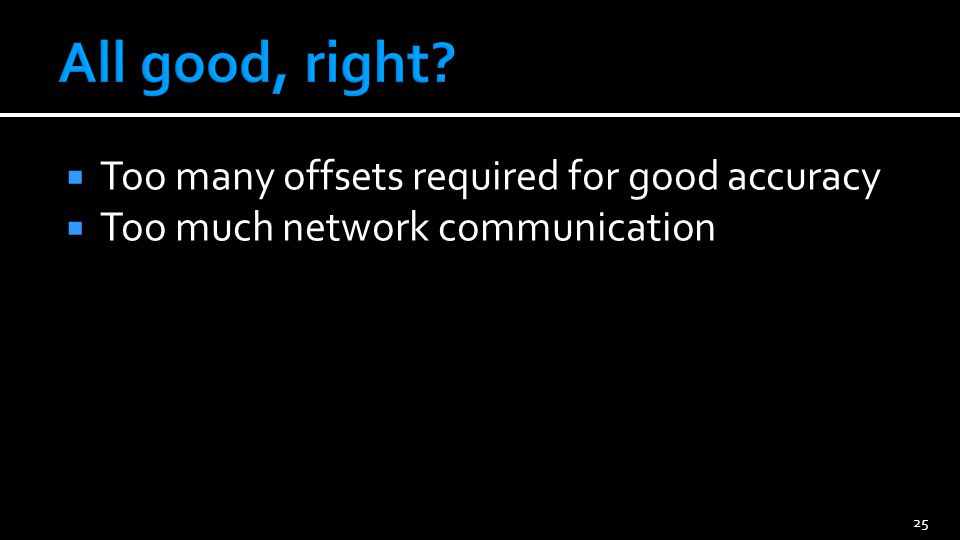  Too many offsets required for good accuracy  Too much network communication 25