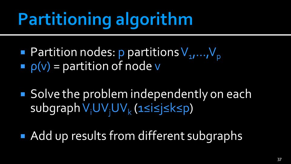  Partition nodes: p partitions V 1,…,V p  ρ(v) = partition of node v  Solve the problem independently on each subgraph V i UV j UV k (1≤i≤j≤k≤p)  Add up results from different subgraphs 37