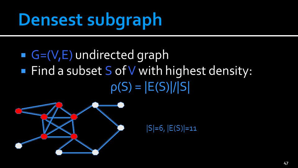  G=(V,E) undirected graph  Find a subset S of V with highest density: ρ(S) = |E(S)|/|S| 47 |S|=6, |E(S)|=11