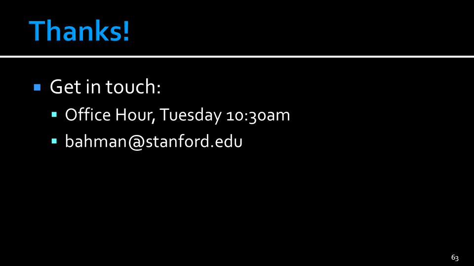  Get in touch:  Office Hour, Tuesday 10:30am  bahman@stanford.edu 63