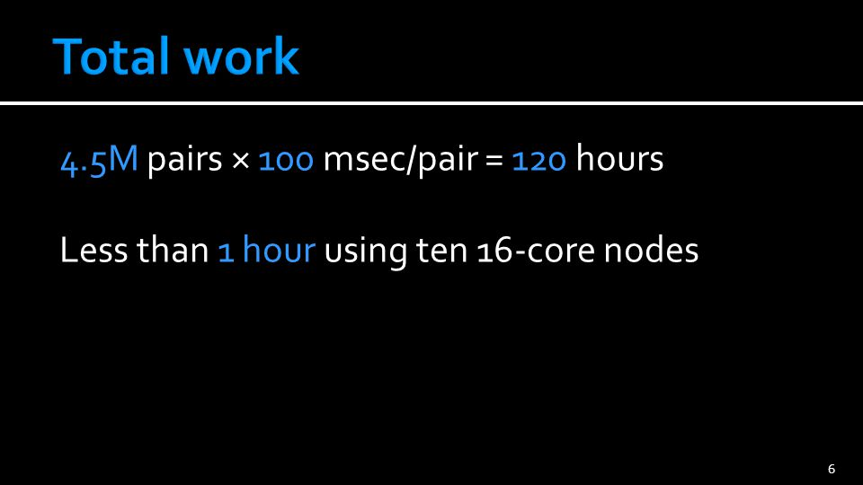 4.5M pairs × 100 msec/pair = 120 hours Less than 1 hour using ten 16-core nodes 6