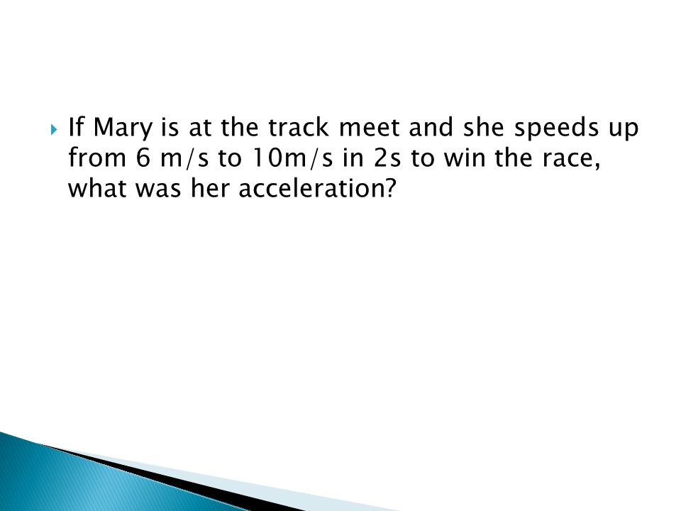  If Mary is at the track meet and she speeds up from 6 m/s to 10m/s in 2s to win the race, what was her acceleration?