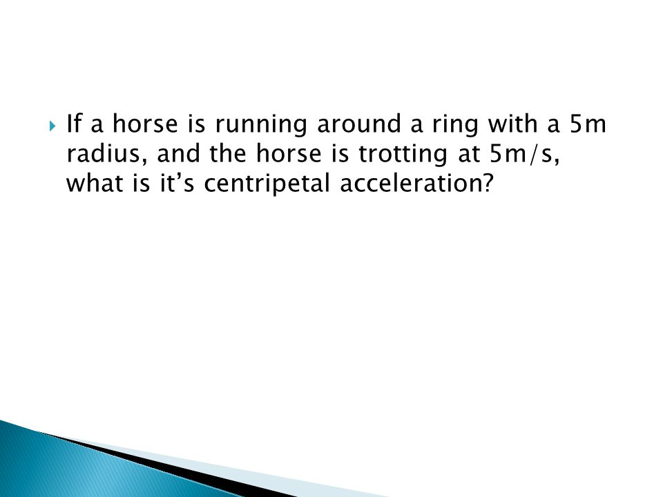  If a horse is running around a ring with a 5m radius, and the horse is trotting at 5m/s, what is it's centripetal acceleration?