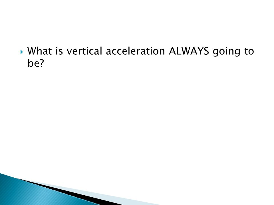  What is vertical acceleration ALWAYS going to be?