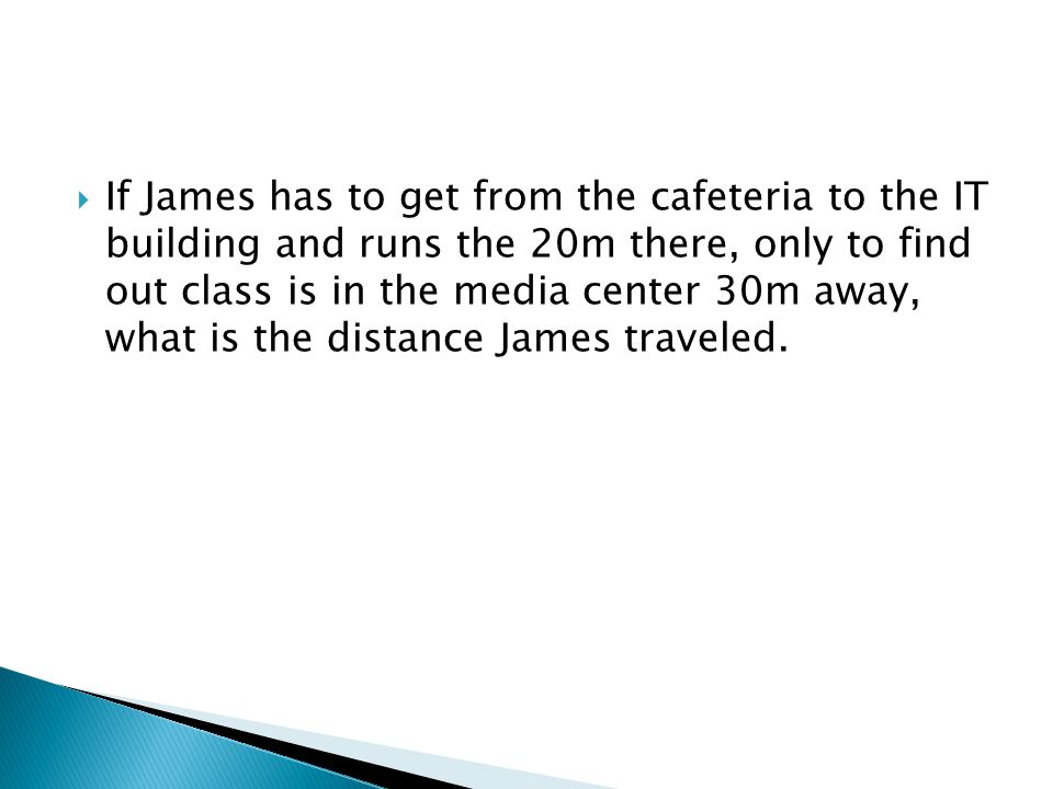  If James has to get from the cafeteria to the IT building and runs the 20m there, only to find out class is in the media center 30m away, what is the distance James traveled.