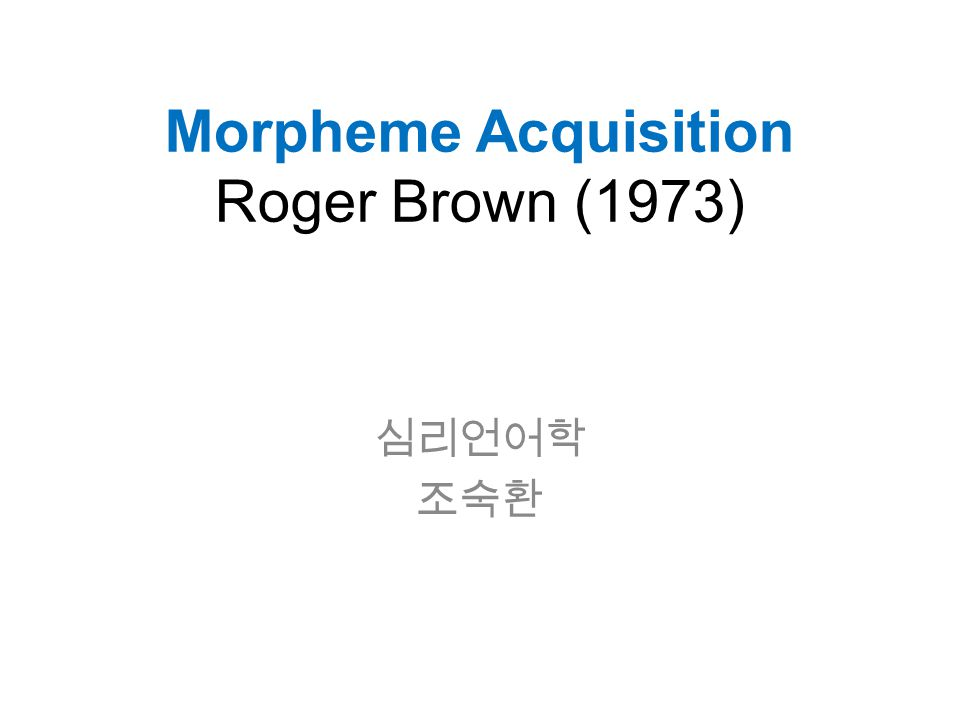 Morpheme Acquisition Roger Brown (1973) 심리언어학 조숙환
