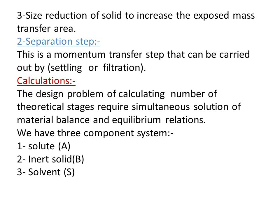 3-Size reduction of solid to increase the exposed mass transfer area. 2-Separation step:- This is a momentum transfer step that can be carried out by