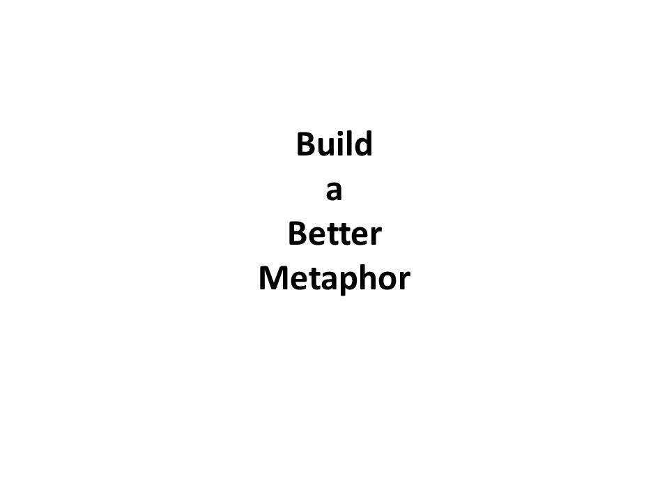 Build a Better Metaphor
