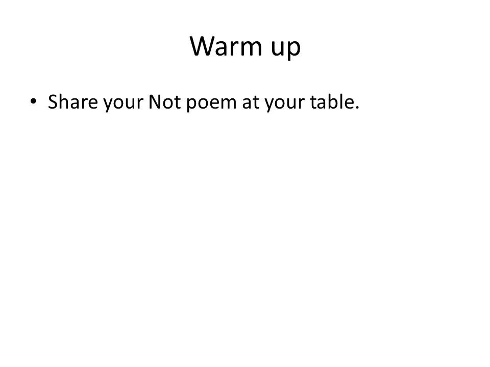 Warm up Share your Not poem at your table.
