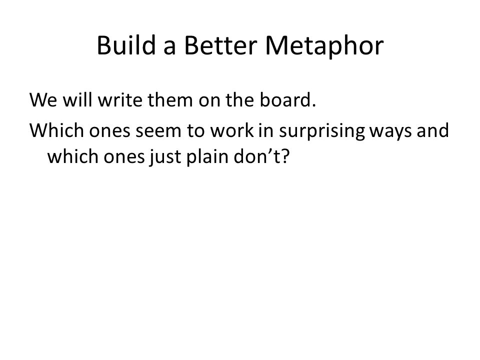 Build a Better Metaphor We will write them on the board.