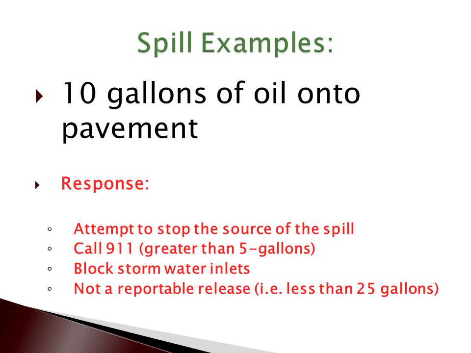 10 gallons of oil onto pavement  Response: ◦ Attempt to stop the source of the spill ◦ Call 911 (greater than 5-gallons) ◦ Block storm water inlets ◦ Not a reportable release (i.e.