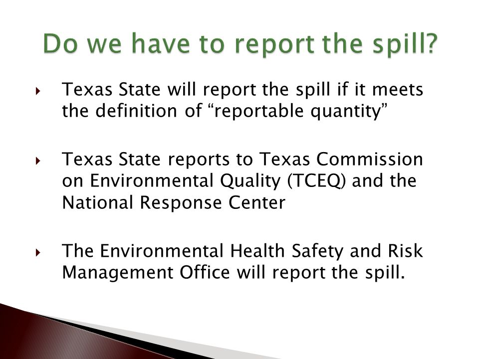  Texas State will report the spill if it meets the definition of reportable quantity  Texas State reports to Texas Commission on Environmental Quality (TCEQ) and the National Response Center  The Environmental Health Safety and Risk Management Office will report the spill.