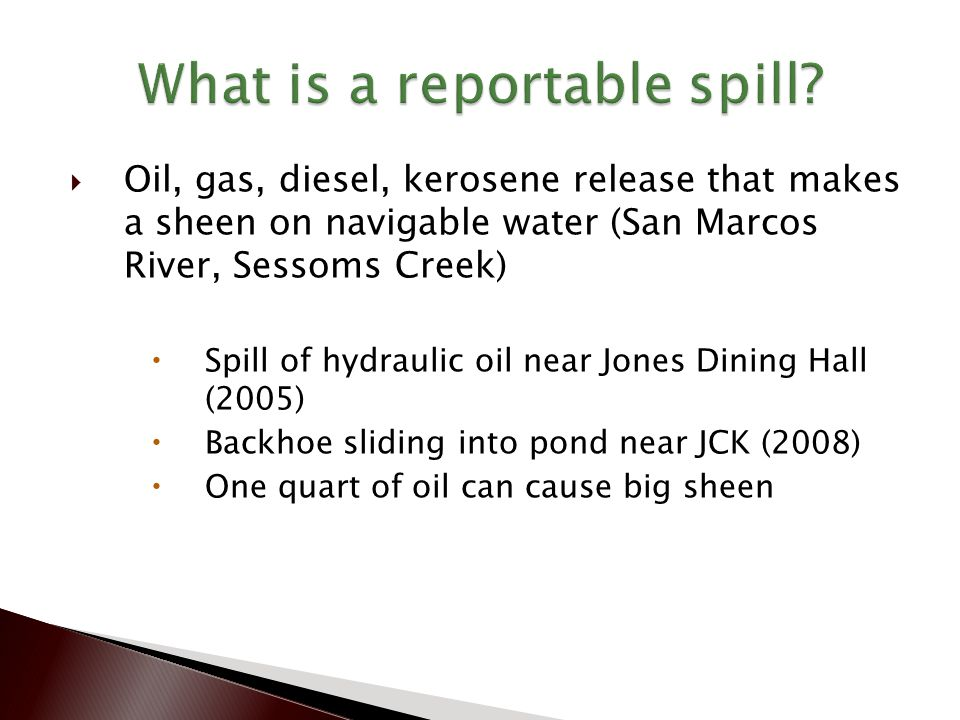  Oil, gas, diesel, kerosene release that makes a sheen on navigable water (San Marcos River, Sessoms Creek)  Spill of hydraulic oil near Jones Dining Hall (2005)  Backhoe sliding into pond near JCK (2008)  One quart of oil can cause big sheen