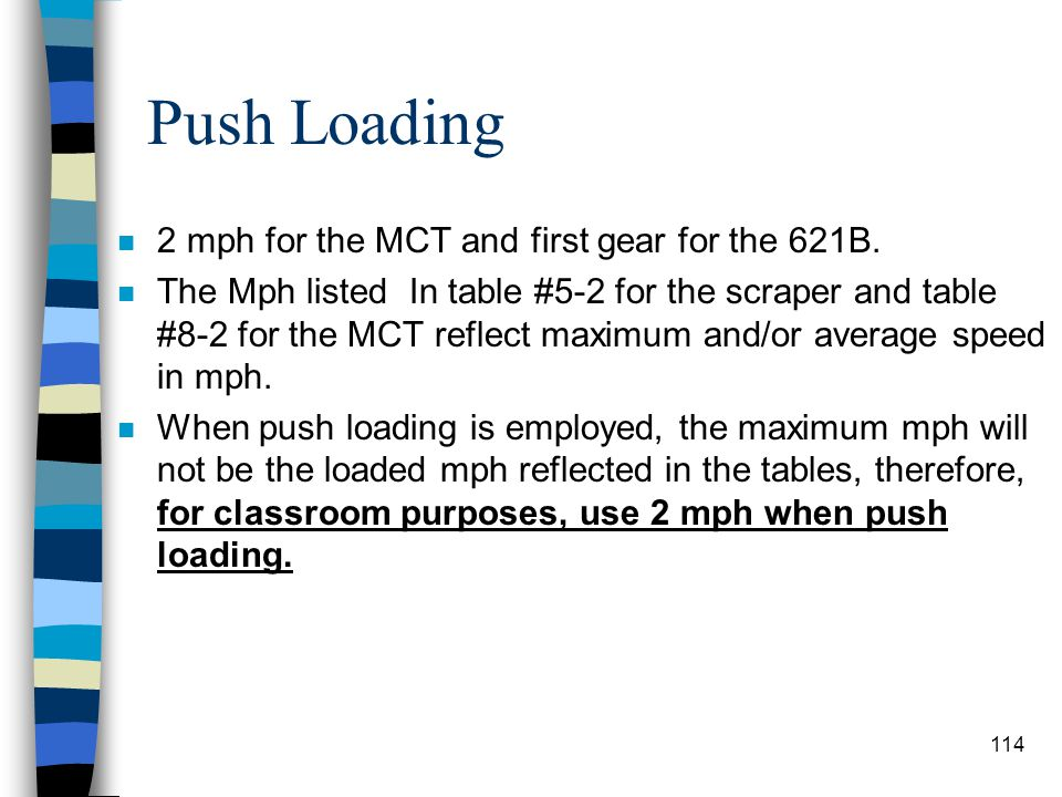 Push Loading n One of the most effective methods of loading a scraper. n Decreases time, and distance. n Usually, a 621B is pushed by a MCT. n The MCT