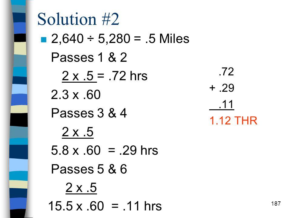 Solution Problem #1 n Passes 1 & 2 2 x 6 2.3x.60 = 8.70hrs Passes 3 & 4 2 x 6 3.7x.60 = 5.41hrs Passes 5 & 6 2 x 6 9.6x.60 = 2.08 16.19 THR 186