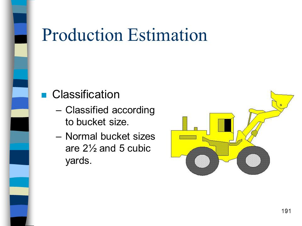 Production Estimation n Uses –Primarily used for front end loading. –Also used for excavating, snow removal, and back filling. –It is capable of many