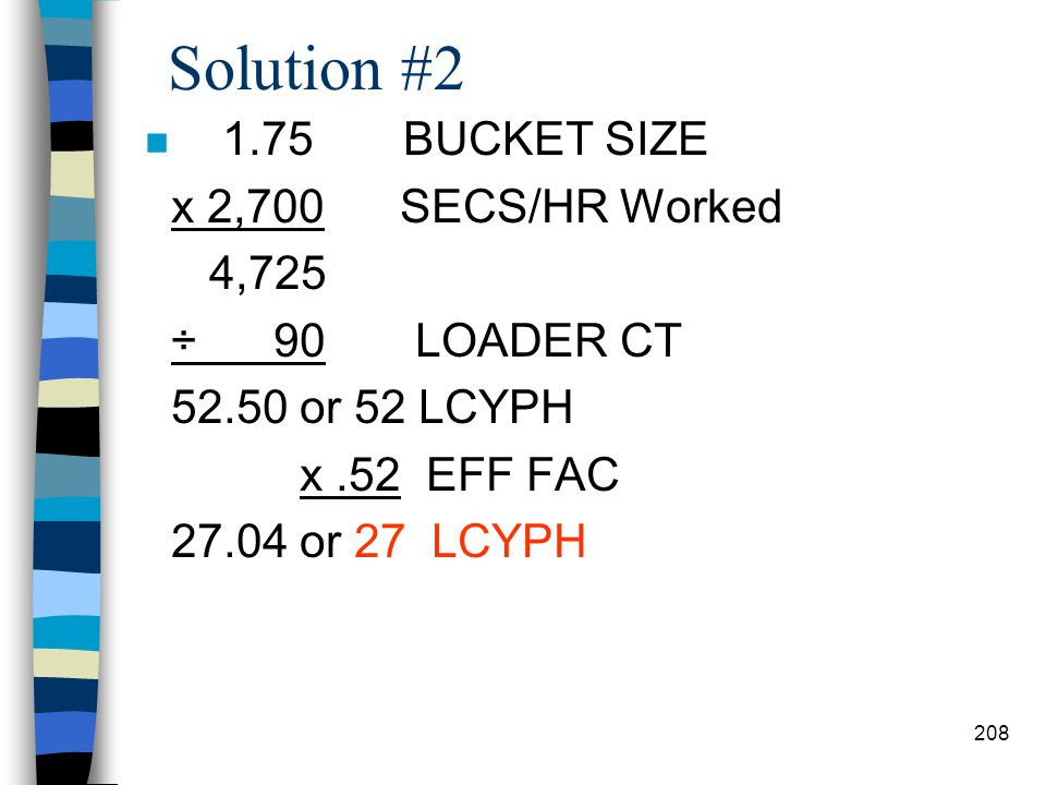 Solution #1 n 2.5 BUCKET SIZE x 3,600 SECS/HR Worked 9,000 ÷ 120 LOADER CT 75 LCYPH x.65 EFF FAC 48.75 or 48 LCYPH x.72 CONV FAC 34.56 or 34 CCYPH 207