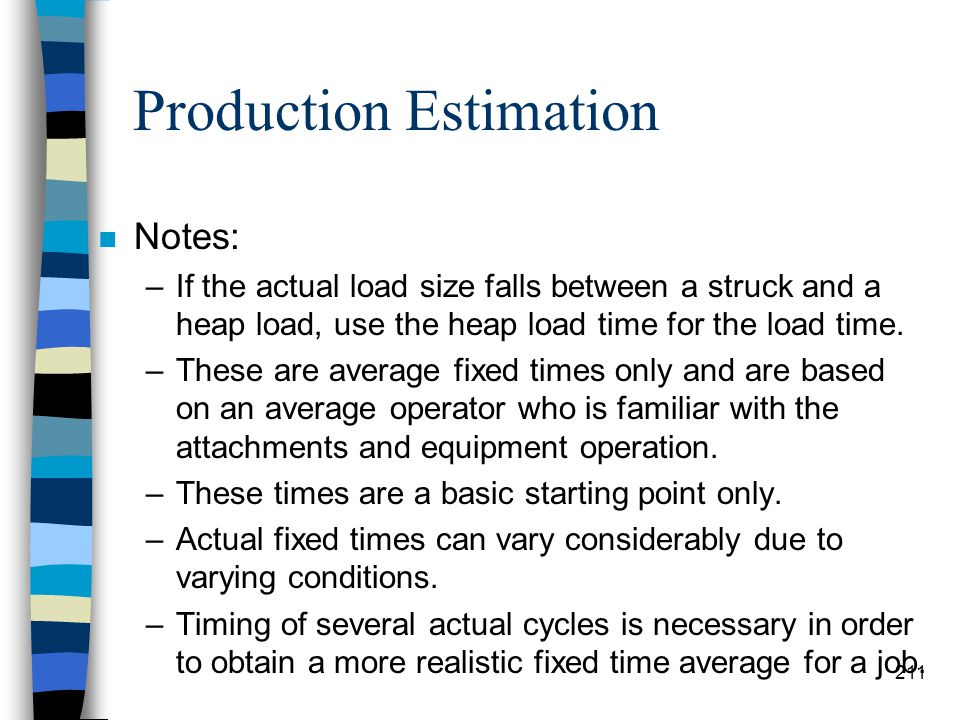 Production Estimation n Use the following formula to figure out how many haul units 1 loader can handle with no waiting. Haul Unit Cycle Time Load Tim