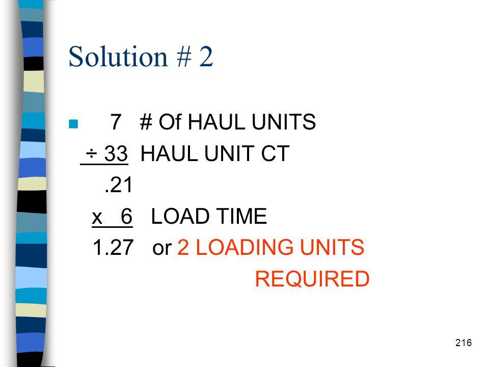 Solution #1 n 8.42 HAUL UNIT CT ÷ 5 LOAD TIME 1.68 or 1 HAUL UNIT 215