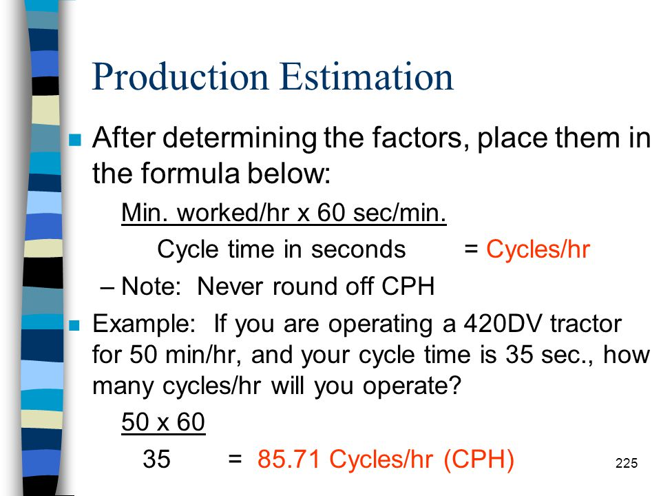 Production Estimation n Step #2: Cycles/Hour (CPH) –Determine the cycles/hour using the cycle time of the excavator and the minutes the operator will