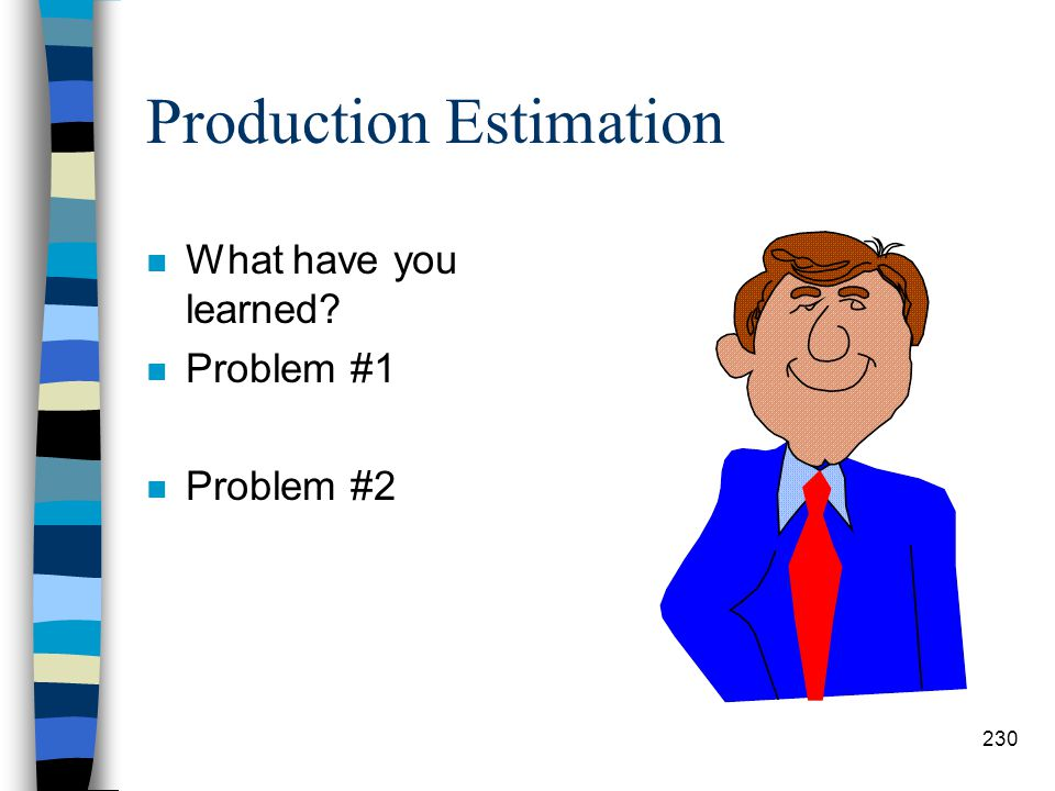 Production Estimation n Step #7: Total # of Days Required –Determine the total number of days that a project will take. # Hrs. Req. # Hrs. Worked/day