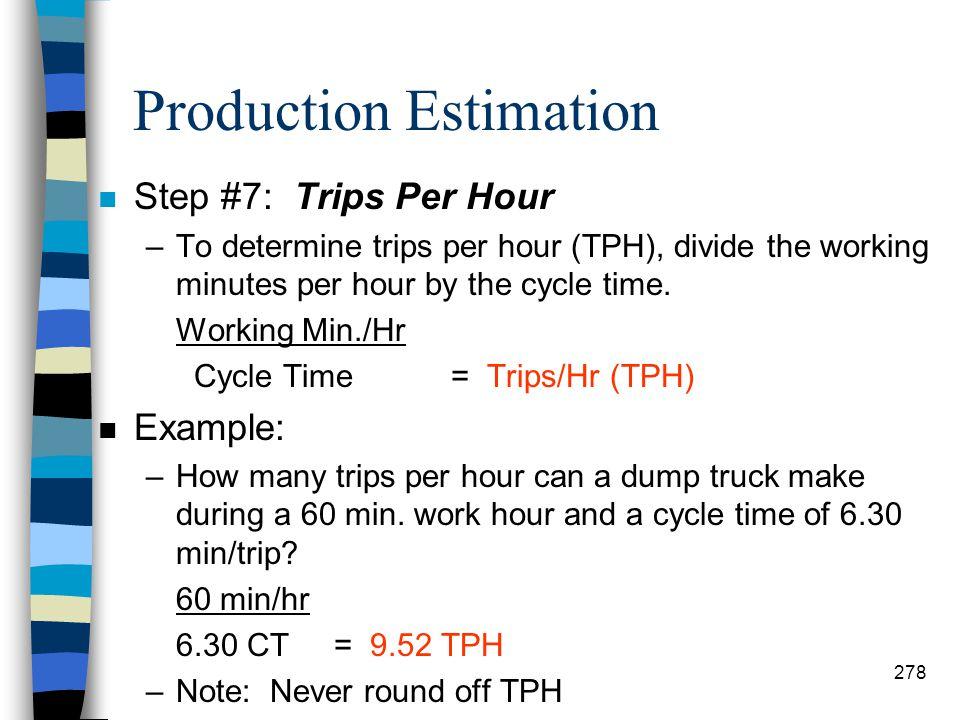 Production Estimation n Example: Haul: 7,500' 35 TS x 88 = 2.44 HT Return: 8,200' 50 TS x 88 = 1.86 RT 2.44 HT + 1.86 RT + 2 min = 6.30 CT –Note: roun