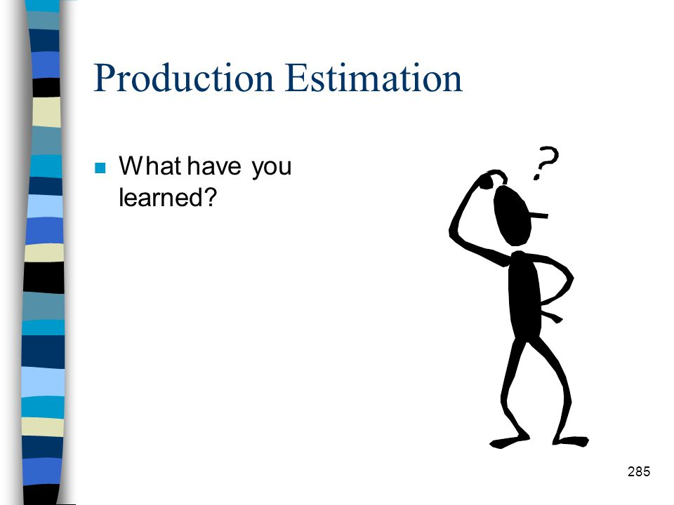 Production Estimation n Step #12: Total Production Days –To get the total days, divide total time required by the hours worked per day. –Example: 63.3
