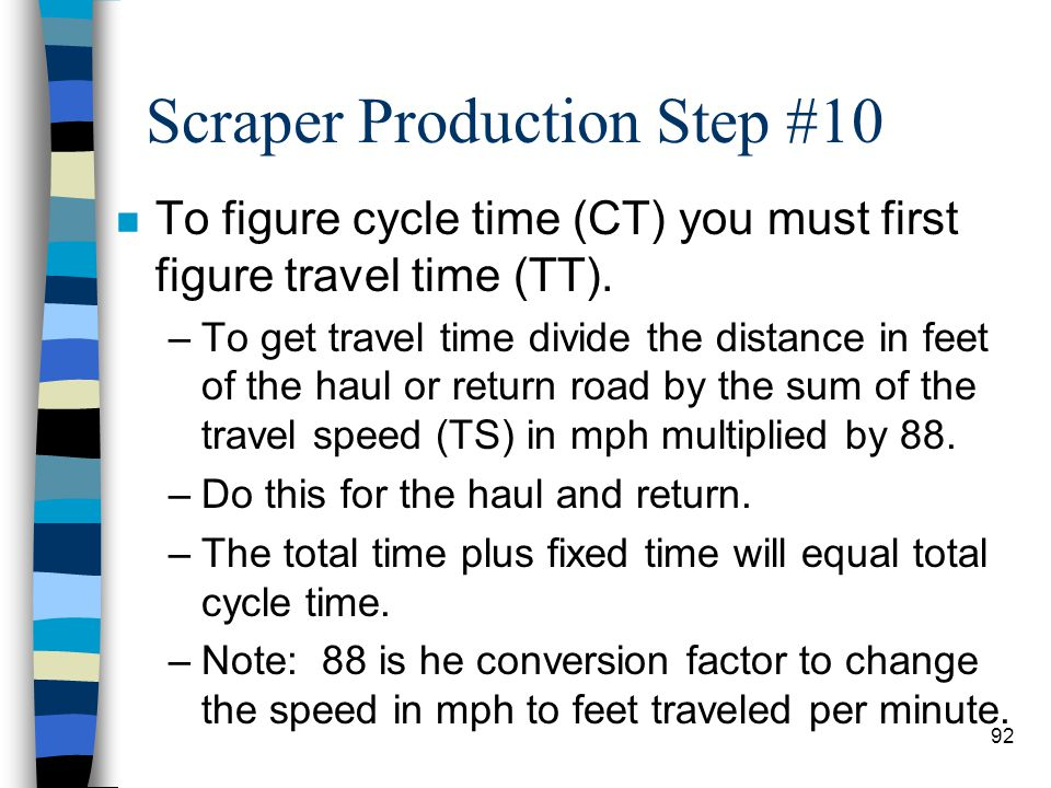 Scraper Production Step #10 n Travel Time: –The time spent on the haul road transporting material and returning empty. –Travel Time depends on: size o