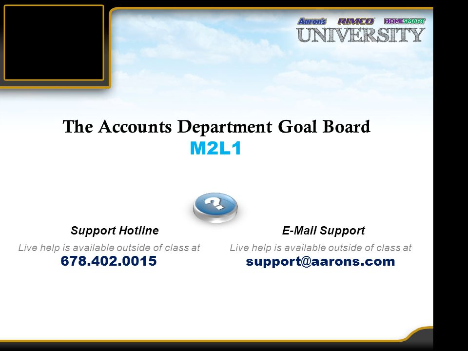 The Accounts Department Goal Board M2L1 Support Hotline Live help is available outside of class at 678.402.0015 E-Mail Support Live help is available outside of class at support@aarons.com