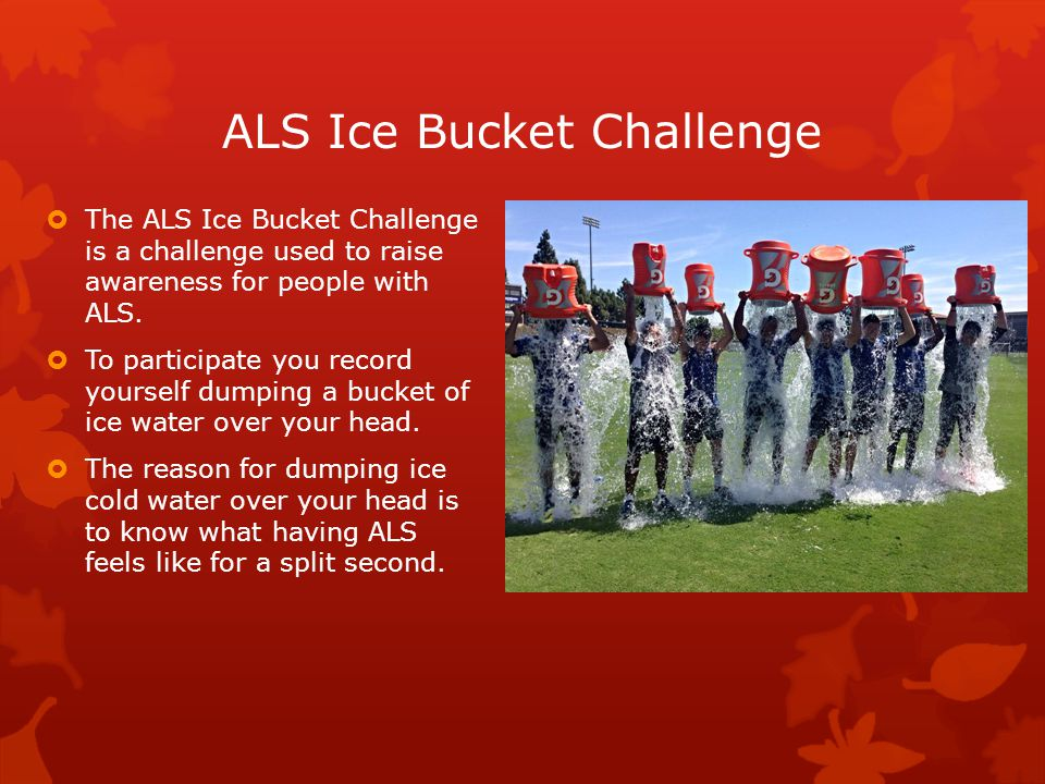 ALS Ice Bucket Challenge  The ALS Ice Bucket Challenge is a challenge used to raise awareness for people with ALS.  To participate you record yourse