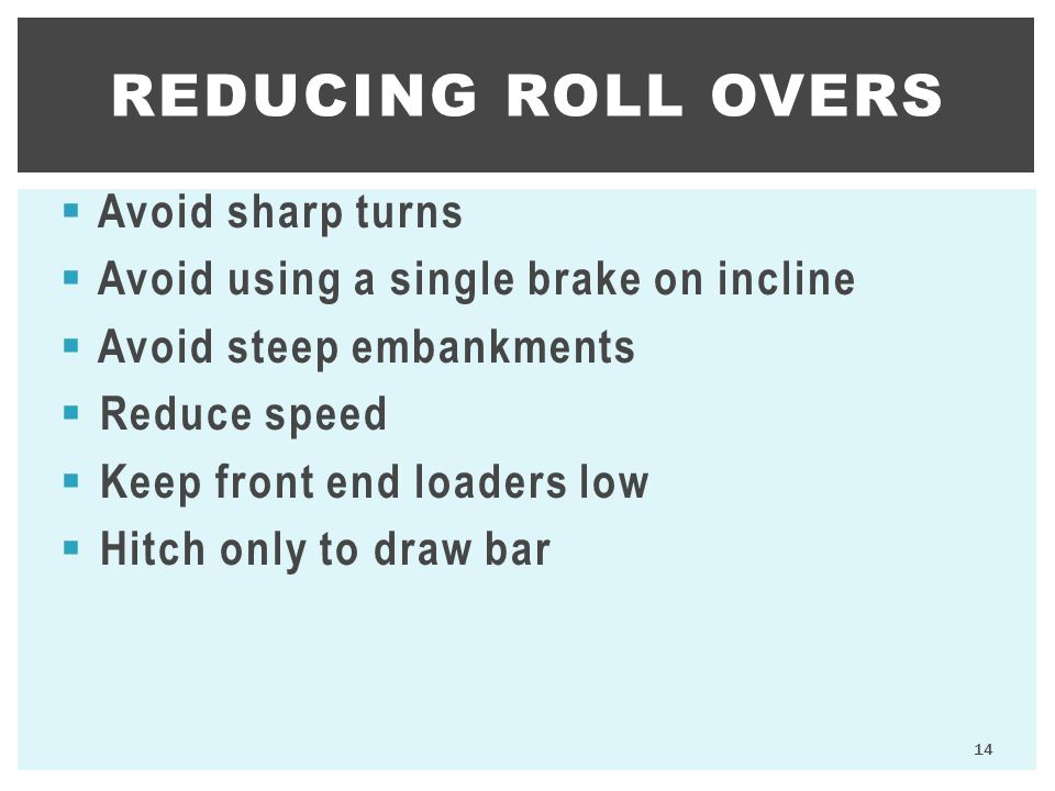  Avoid sharp turns  Avoid using a single brake on incline  Avoid steep embankments  Reduce speed  Keep front end loaders low  Hitch only to draw bar REDUCING ROLL OVERS 14