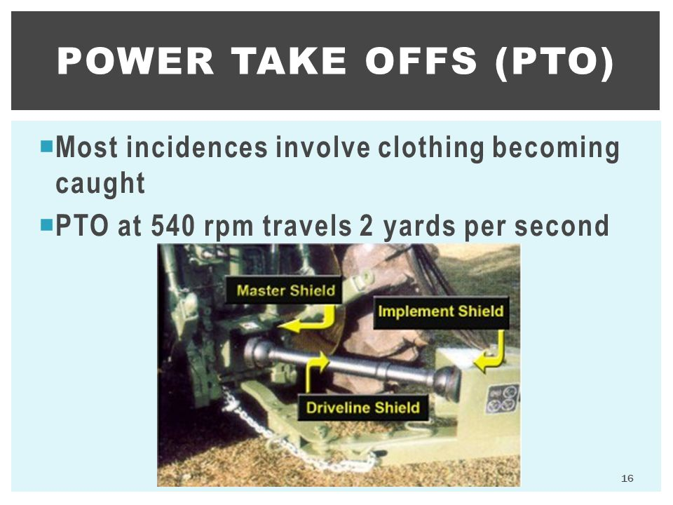  Most incidences involve clothing becoming caught  PTO at 540 rpm travels 2 yards per second POWER TAKE OFFS (PTO) 16