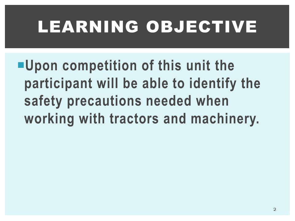  Upon competition of this unit the participant will be able to identify the safety precautions needed when working with tractors and machinery.