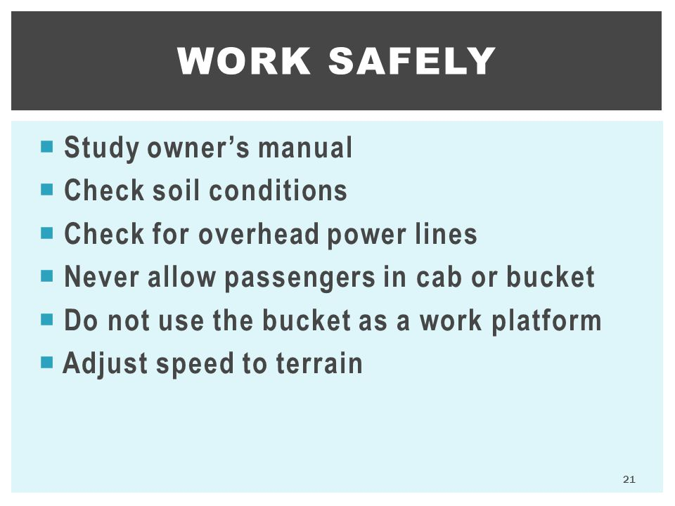  Study owner's manual  Check soil conditions  Check for overhead power lines  Never allow passengers in cab or bucket  Do not use the bucket as a work platform  Adjust speed to terrain WORK SAFELY 21