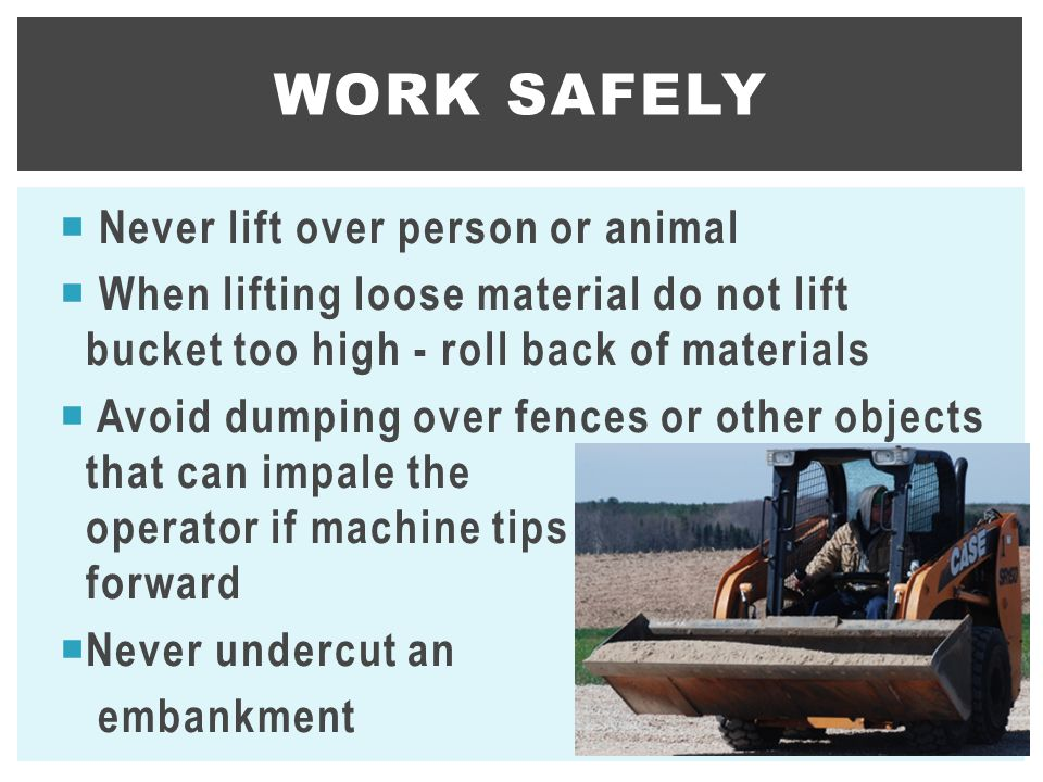  Never lift over person or animal  When lifting loose material do not lift bucket too high - roll back of materials  Avoid dumping over fences or other objects that can impale the operator if machine tips forward  Never undercut an embankment WORK SAFELY 22