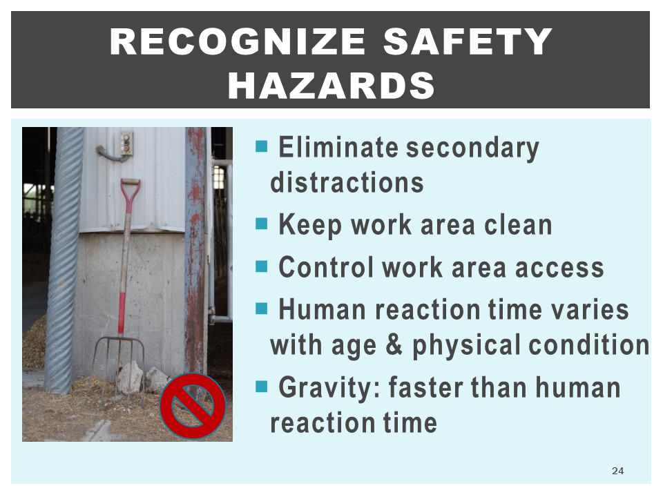 24 RECOGNIZE SAFETY HAZARDS  Eliminate secondary distractions  Keep work area clean  Control work area access  Human reaction time varies with age & physical condition  Gravity: faster than human reaction time