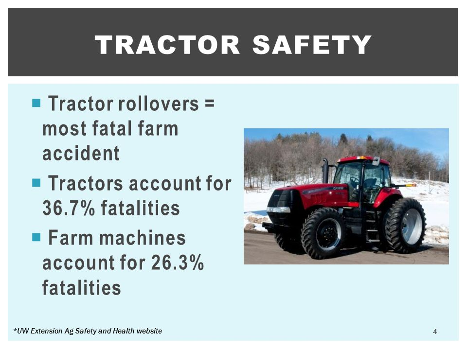  Tractor rollovers = most fatal farm accident  Tractors account for 36.7% fatalities  Farm machines account for 26.3% fatalities TRACTOR SAFETY 4 *UW Extension Ag Safety and Health website