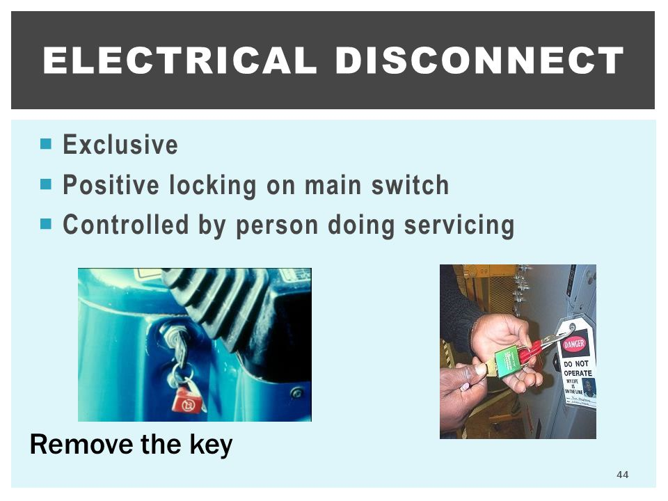  Exclusive  Positive locking on main switch  Controlled by person doing servicing ELECTRICAL DISCONNECT 44 Remove the key