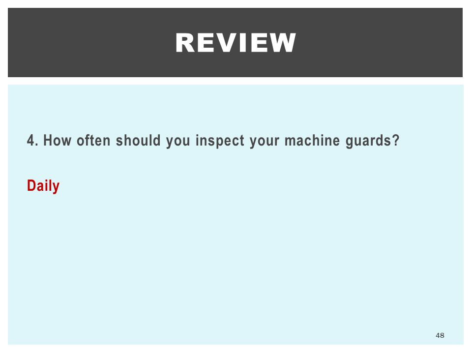 4. How often should you inspect your machine guards? Daily REVIEW 48