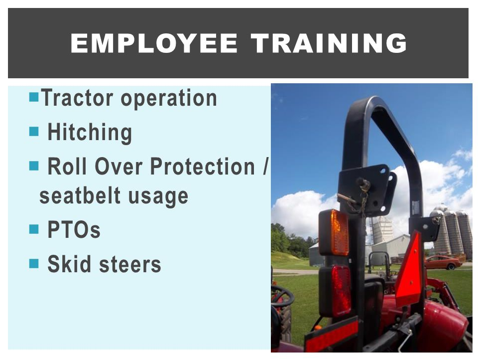  Tractor operation  Hitching  Roll Over Protection / seatbelt usage  PTOs  Skid steers EMPLOYEE TRAINING 9