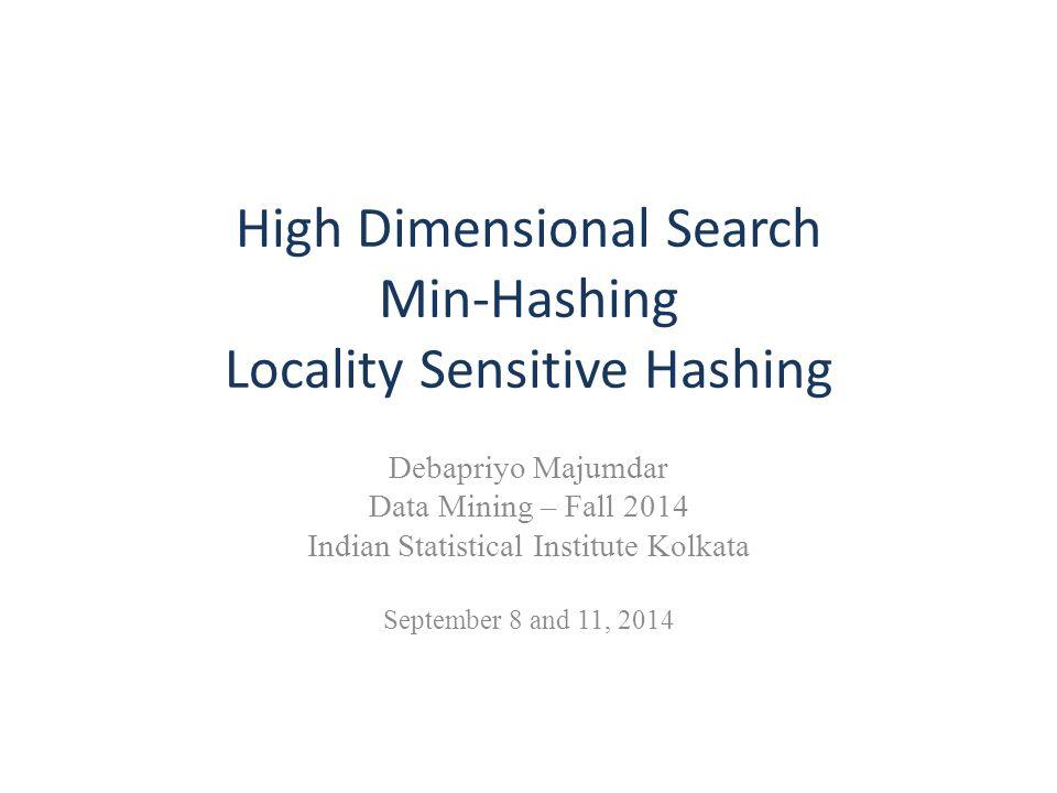 High Dimensional Search Min-Hashing Locality Sensitive Hashing Debapriyo Majumdar Data Mining – Fall 2014 Indian Statistical Institute Kolkata Septemb