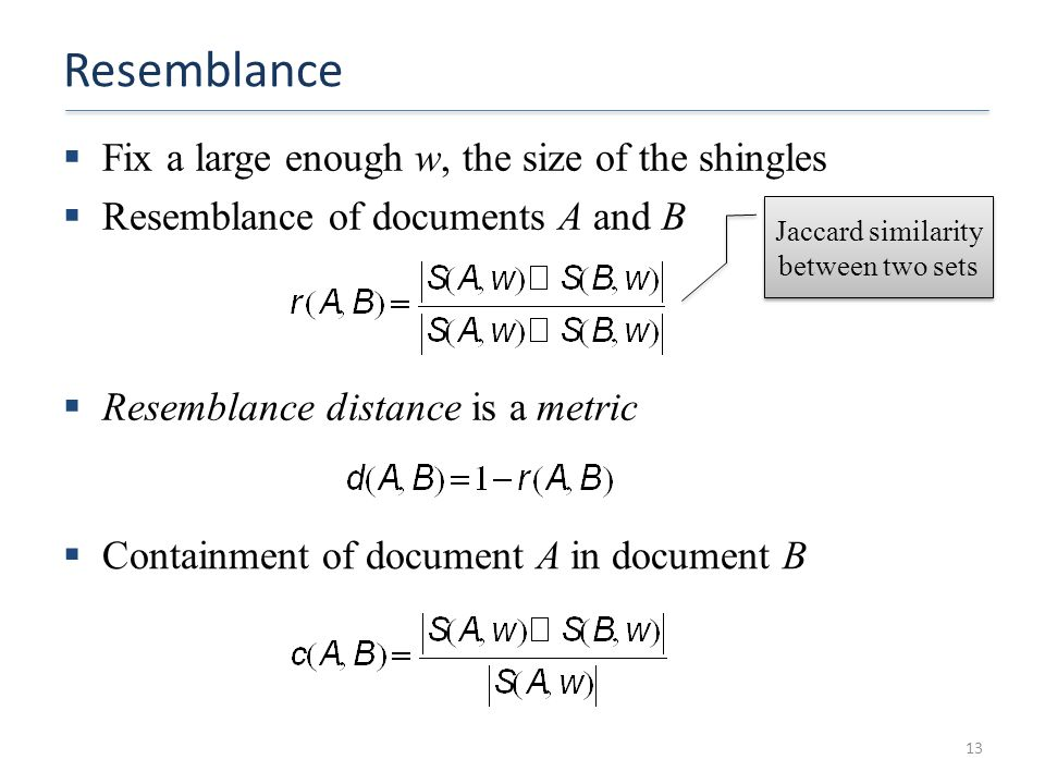 Resemblance  Fix a large enough w, the size of the shingles  Resemblance of documents A and B 13  Resemblance distance is a metric  Containment of