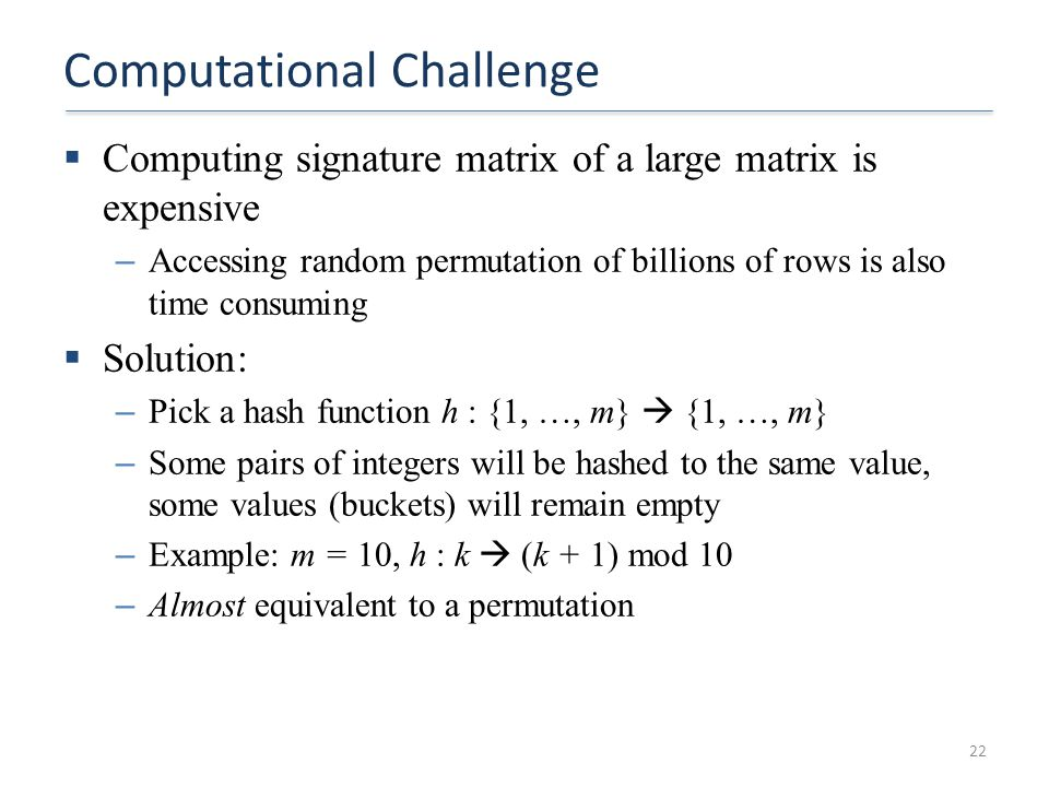 Computational Challenge  Computing signature matrix of a large matrix is expensive – Accessing random permutation of billions of rows is also time co