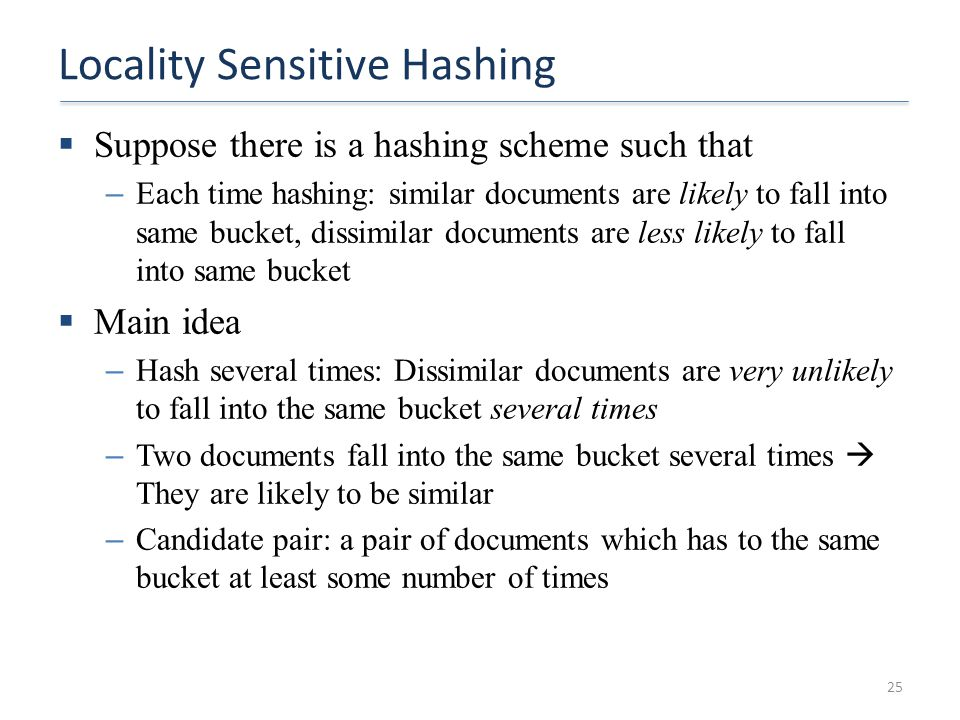 Locality Sensitive Hashing  Suppose there is a hashing scheme such that – Each time hashing: similar documents are likely to fall into same bucket, d