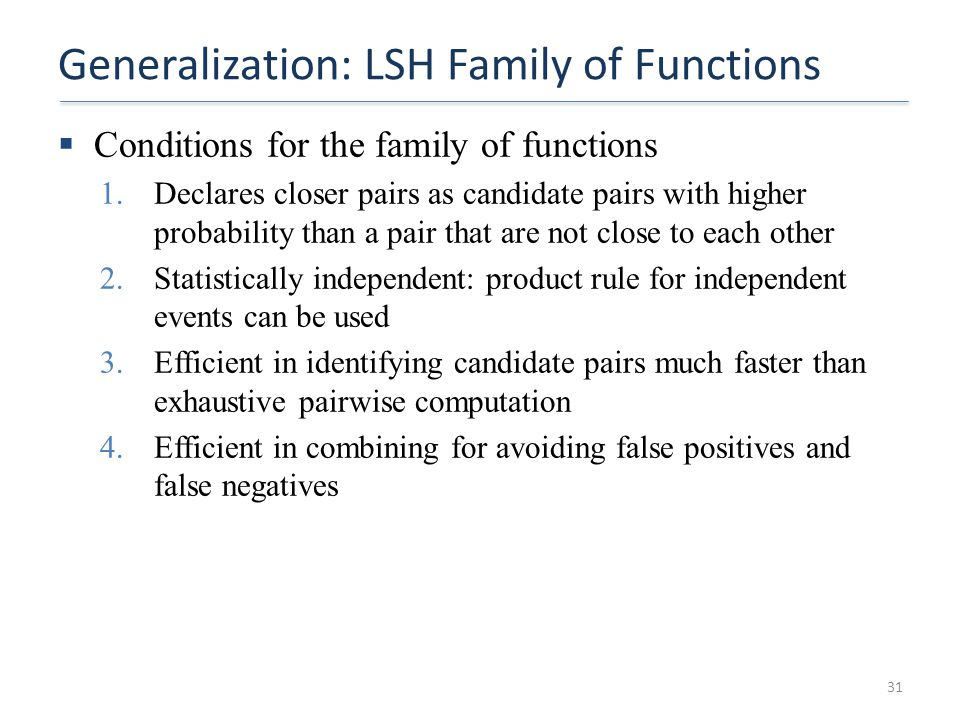 Generalization: LSH Family of Functions  Conditions for the family of functions 1.Declares closer pairs as candidate pairs with higher probability th