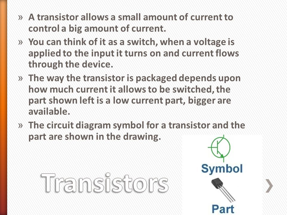 » A transistor allows a small amount of current to control a big amount of current. » You can think of it as a switch, when a voltage is applied to th